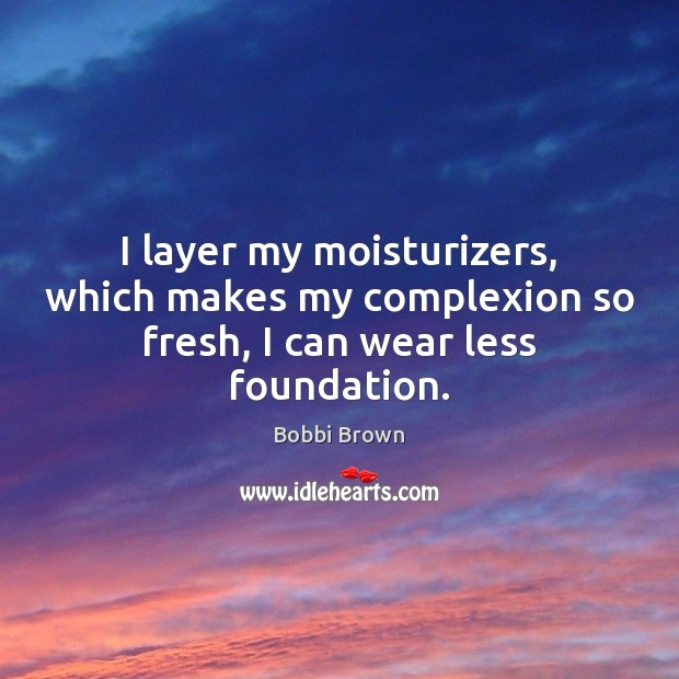 Image, I layer my moisturizers, which makes my complexion so fresh, I can wear less foundation.