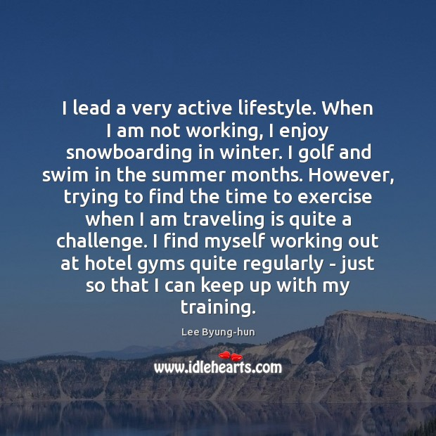 Image, I lead a very active lifestyle. When I am not working, I
