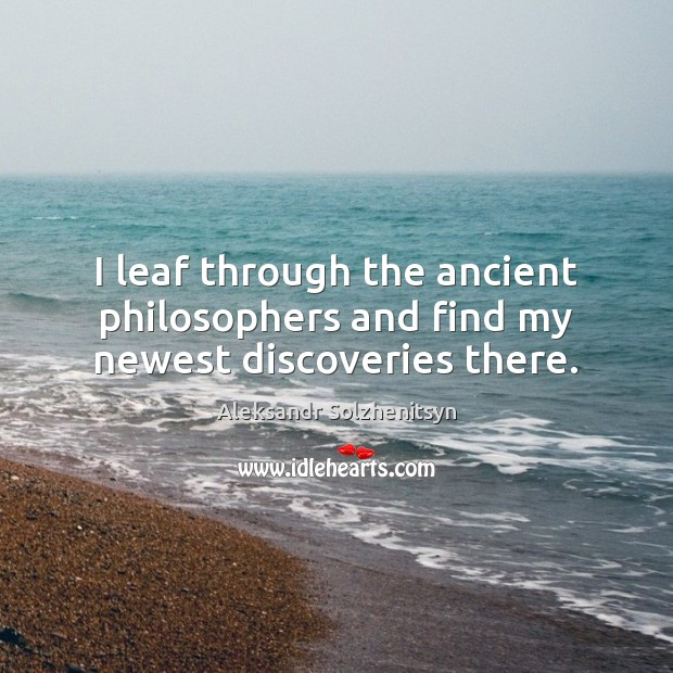 I leaf through the ancient philosophers and find my newest discoveries there. Image