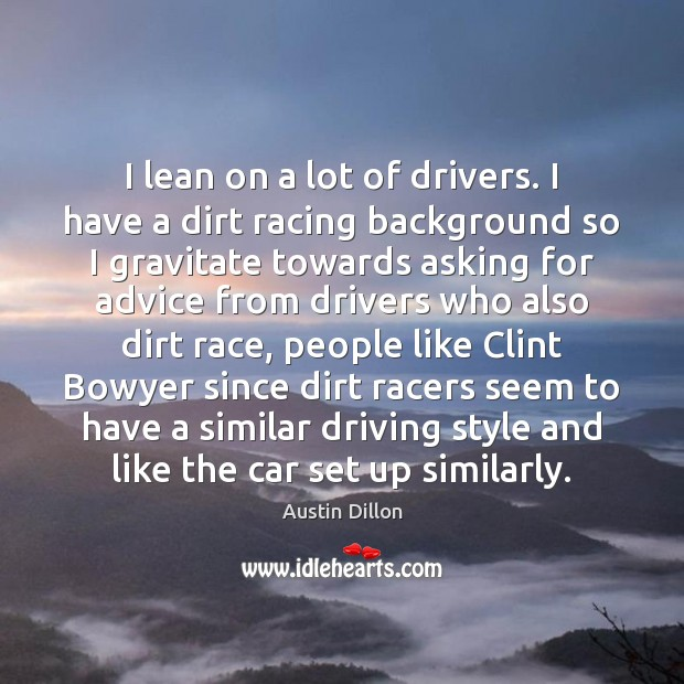 I lean on a lot of drivers. I have a dirt racing Image
