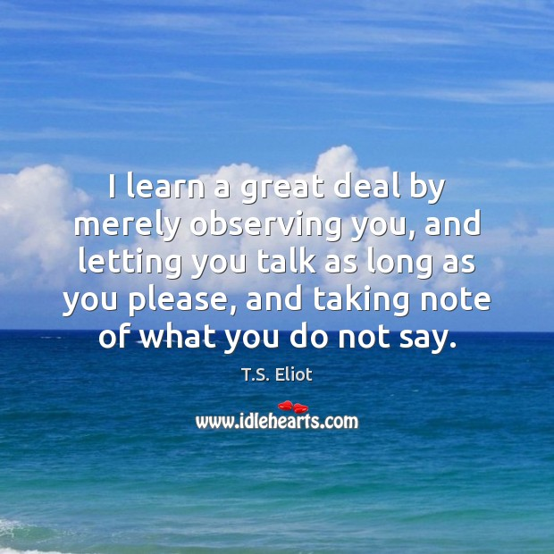 I learn a great deal by merely observing you, and letting you T.S. Eliot Picture Quote