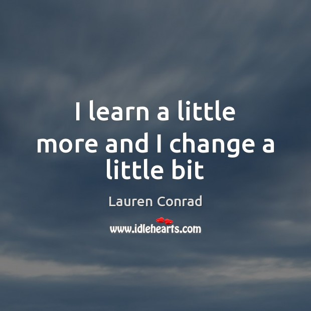 I learn a little more and I change a little bit Lauren Conrad Picture Quote