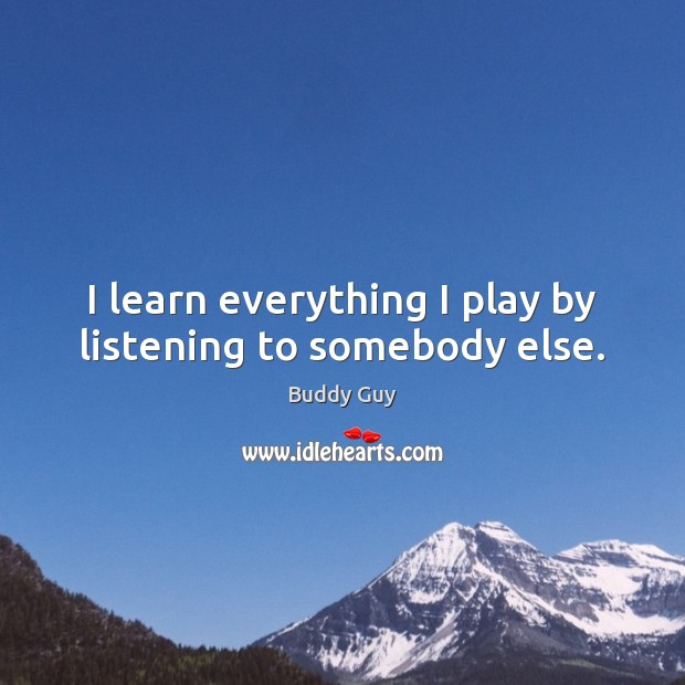 I learn everything I play by listening to somebody else. Image