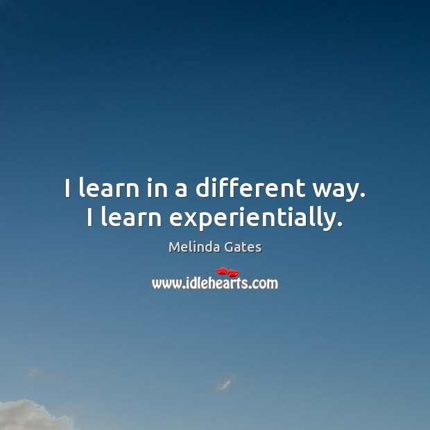 I learn in a different way. I learn experientially. Melinda Gates Picture Quote
