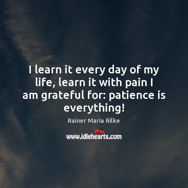 I learn it every day of my life, learn it with pain Patience Quotes Image