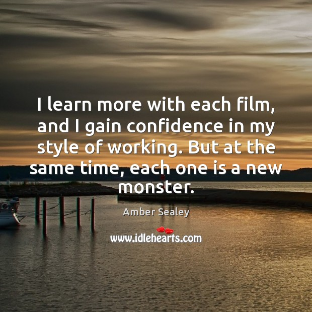 Image, I learn more with each film, and I gain confidence in my