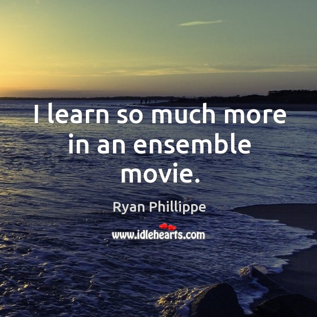 I learn so much more in an ensemble movie. Ryan Phillippe Picture Quote