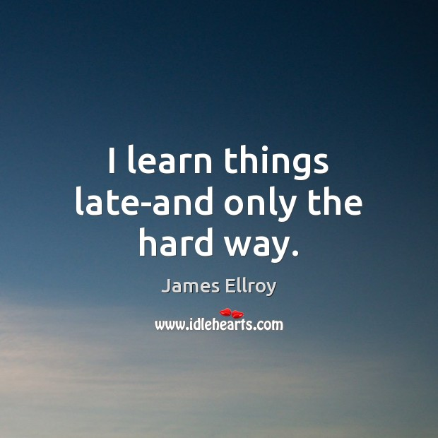 I learn things late-and only the hard way. James Ellroy Picture Quote