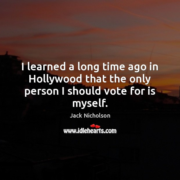 I learned a long time ago in Hollywood that the only person I should vote for is myself. Jack Nicholson Picture Quote
