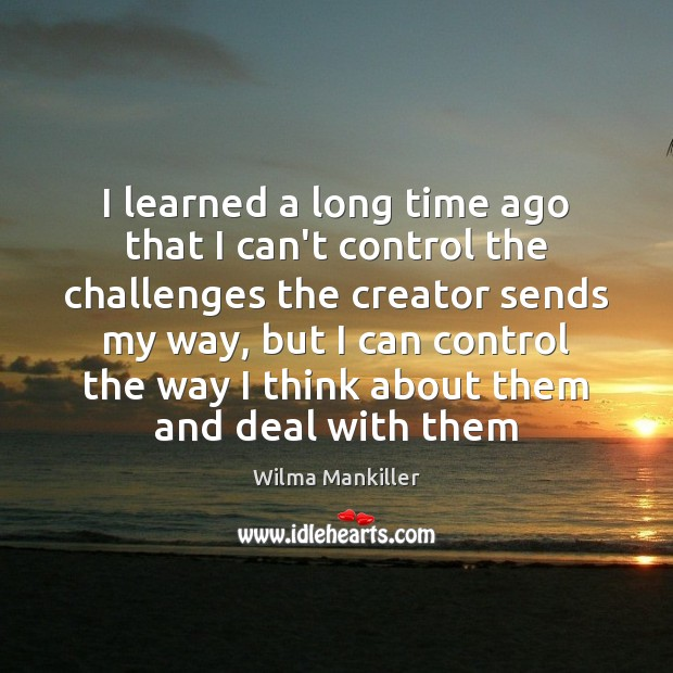 Image, I learned a long time ago that I can't control the challenges