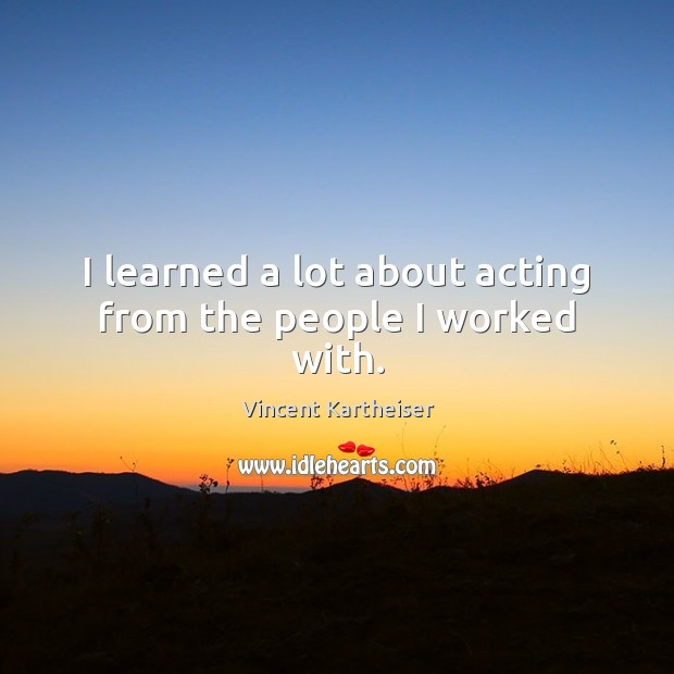 I learned a lot about acting from the people I worked with. Vincent Kartheiser Picture Quote