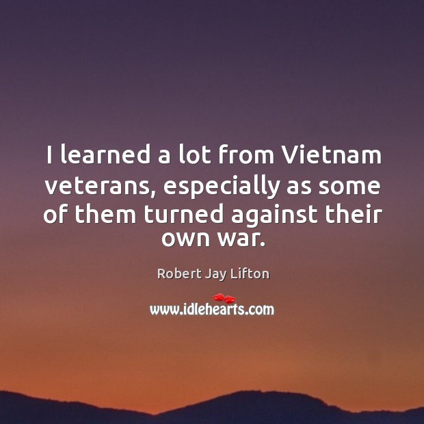 I learned a lot from vietnam veterans, especially as some of them turned against their own war. Image