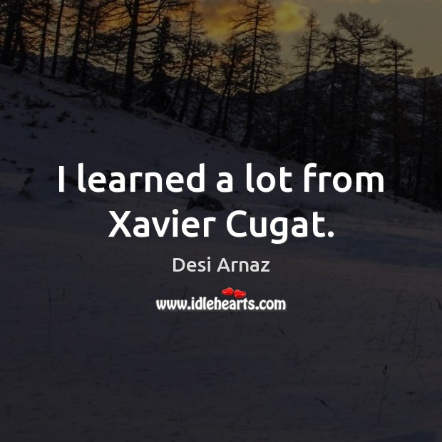 I learned a lot from Xavier Cugat. Desi Arnaz Picture Quote