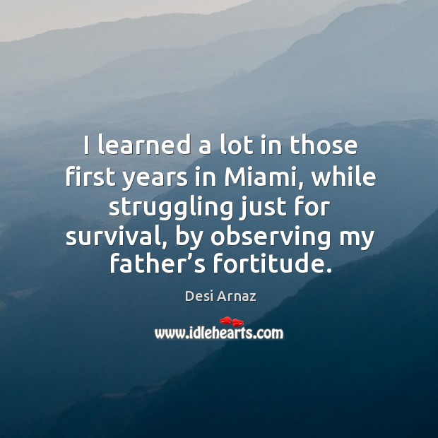 I learned a lot in those first years in miami, while struggling just for survival, by observing my father's fortitude. Desi Arnaz Picture Quote