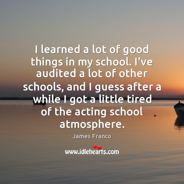I learned a lot of good things in my school. I've audited James Franco Picture Quote