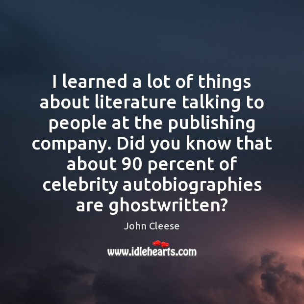 I learned a lot of things about literature talking to people at John Cleese Picture Quote