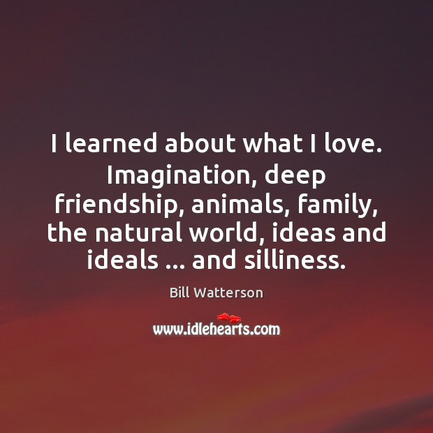 Image, I learned about what I love. Imagination, deep friendship, animals, family, the