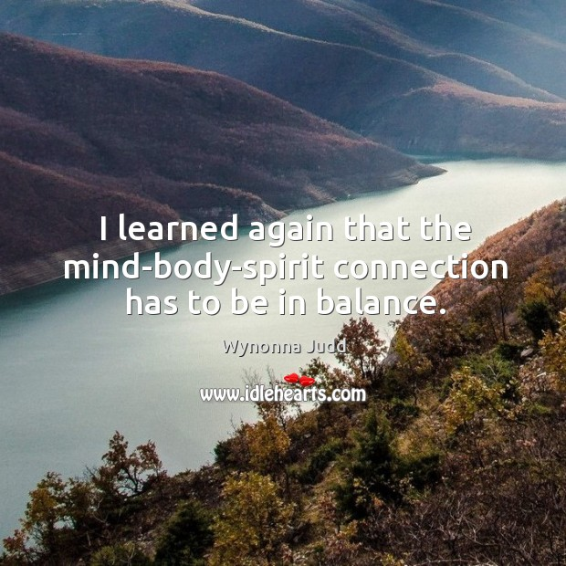 I learned again that the mind-body-spirit connection has to be in balance. Image