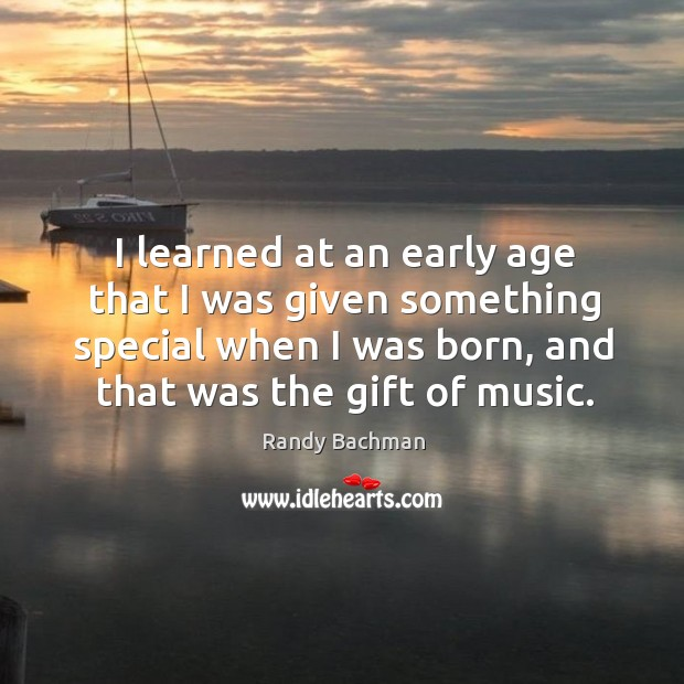 I learned at an early age that I was given something special when I was born, and that was the gift of music. Randy Bachman Picture Quote