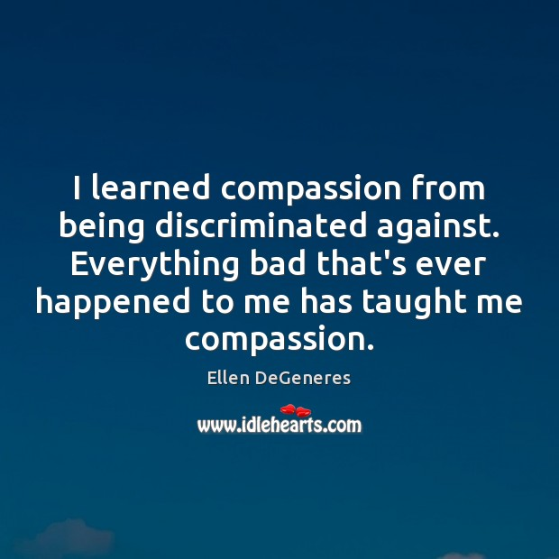I learned compassion from being discriminated against. Everything bad that's ever happened Ellen DeGeneres Picture Quote
