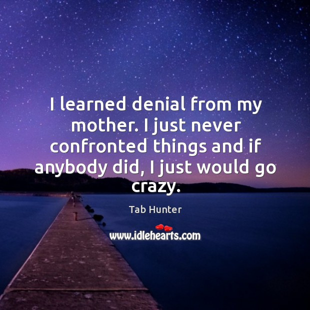 I learned denial from my mother. I just never confronted things and if anybody did, I just would go crazy. Image