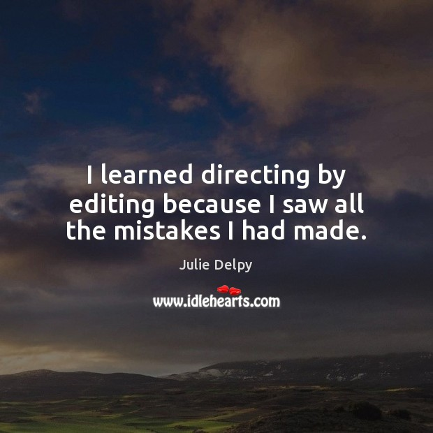 I learned directing by editing because I saw all the mistakes I had made. Julie Delpy Picture Quote