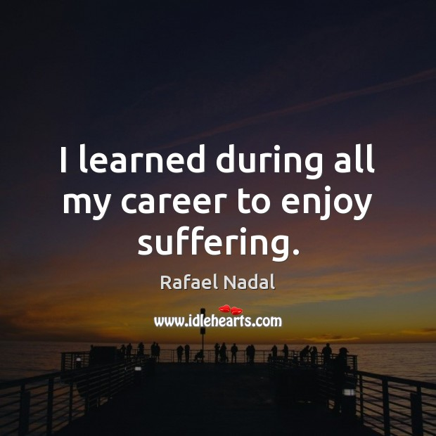 I learned during all my career to enjoy suffering. Image