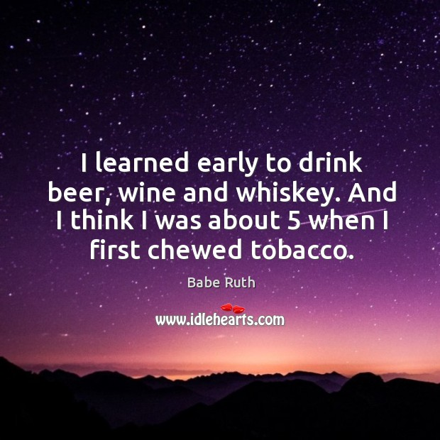 I learned early to drink beer, wine and whiskey. And I think I was about 5 when I first chewed tobacco. Babe Ruth Picture Quote