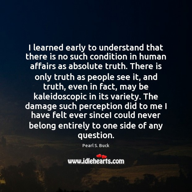 I learned early to understand that there is no such condition in Pearl S. Buck Picture Quote