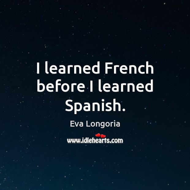 I learned French before I learned Spanish. Eva Longoria Picture Quote