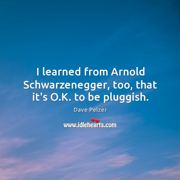 I learned from Arnold Schwarzenegger, too, that it's O.K. to be pluggish. Dave Pelzer Picture Quote