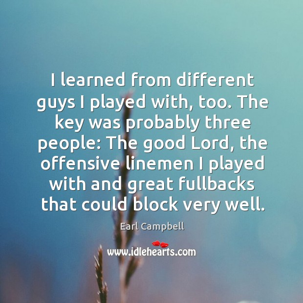 I learned from different guys I played with, too. The key was probably three people: Earl Campbell Picture Quote