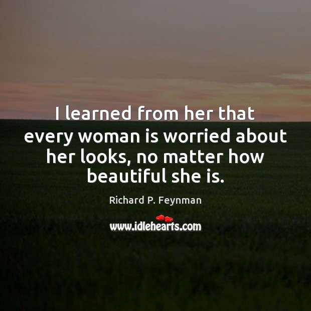 I learned from her that every woman is worried about her looks, Richard P. Feynman Picture Quote