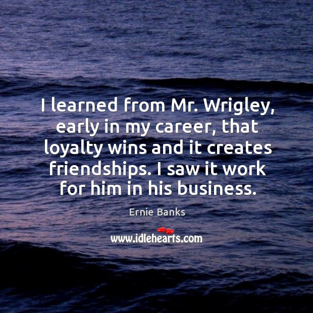 Image, I learned from mr. Wrigley, early in my career, that loyalty wins and it creates friendships.