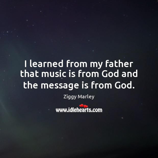 I learned from my father that music is from God and the message is from God. Ziggy Marley Picture Quote