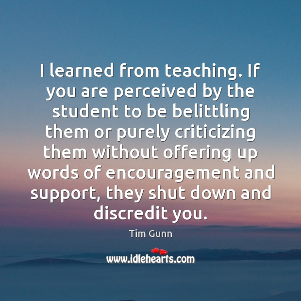 I learned from teaching. If you are perceived by the student to Tim Gunn Picture Quote