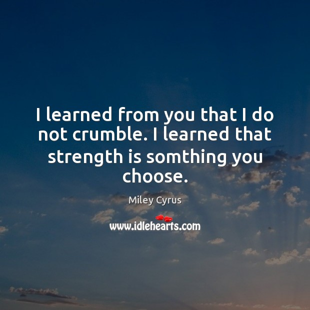 I learned from you that I do not crumble. I learned that strength is somthing you choose. Strength Quotes Image
