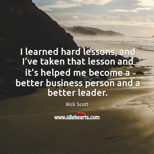 I learned hard lessons, and I've taken that lesson and it's helped me become a better business person and a better leader. Image
