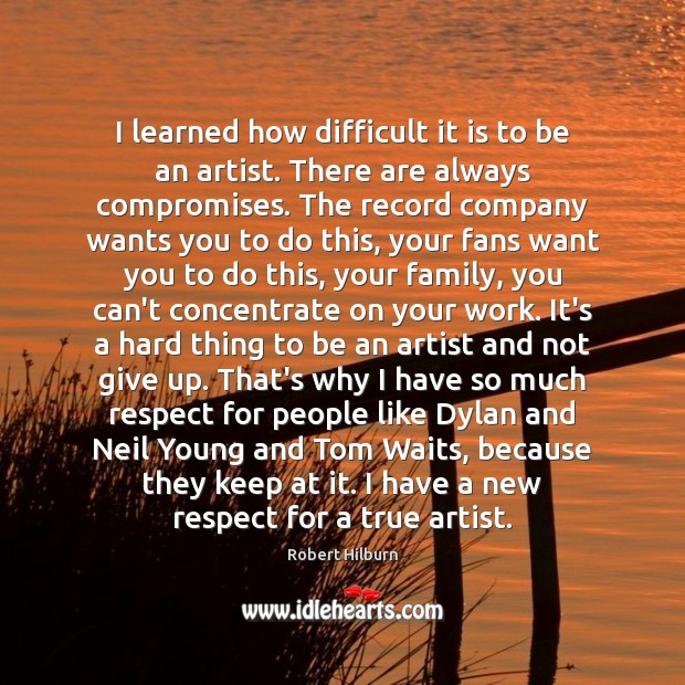 I learned how difficult it is to be an artist. There are Image