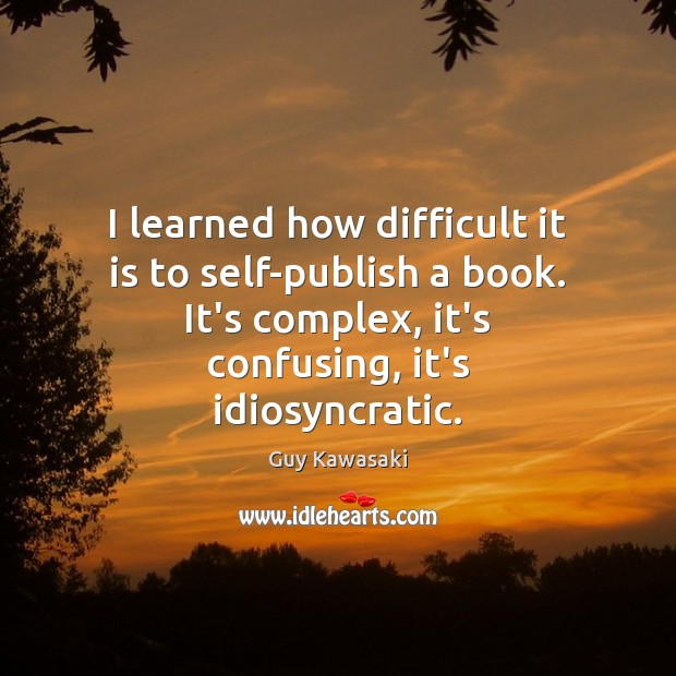 I learned how difficult it is to self-publish a book. It's complex, Guy Kawasaki Picture Quote
