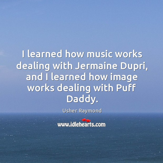 Image, I learned how music works dealing with jermaine dupri, and I learned how image