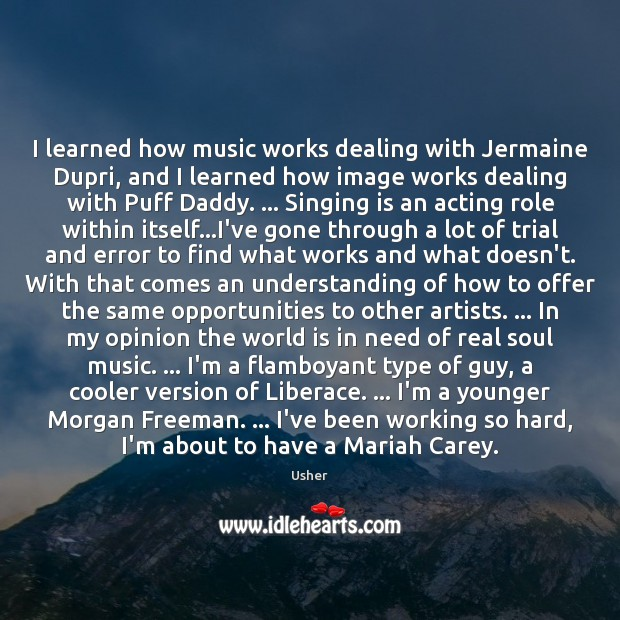 I learned how music works dealing with Jermaine Dupri, and I learned Image