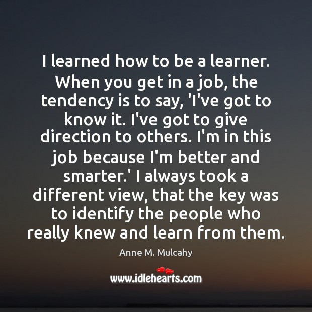 I learned how to be a learner. When you get in a Image