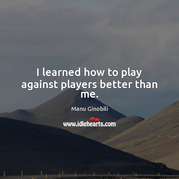 I learned how to play against players better than me. Image