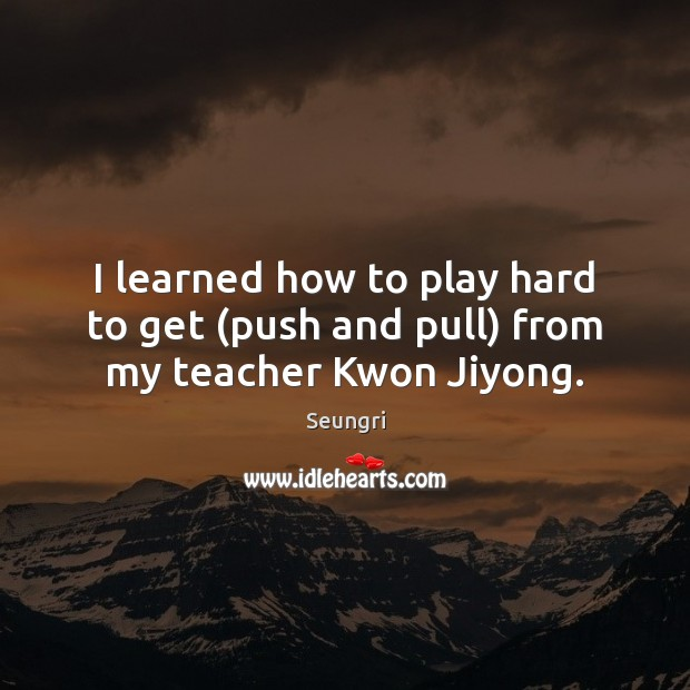 I learned how to play hard to get (push and pull) from my teacher Kwon Jiyong. Image