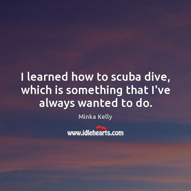 I learned how to scuba dive, which is something that I've always wanted to do. Image