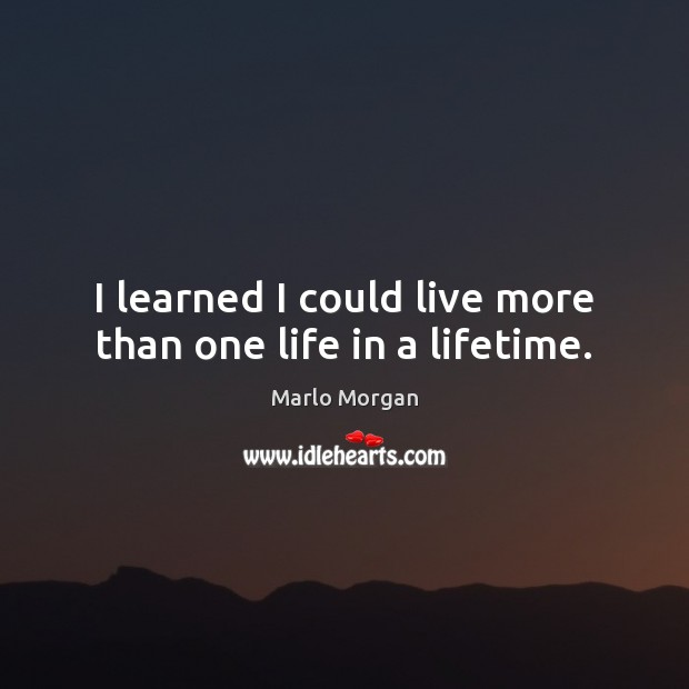 I learned I could live more than one life in a lifetime. Image