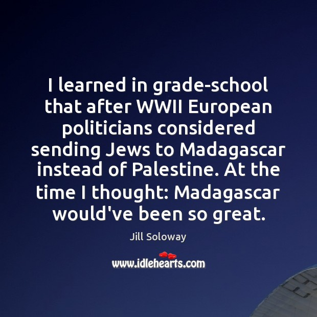 I learned in grade-school that after WWII European politicians considered sending Jews Jill Soloway Picture Quote