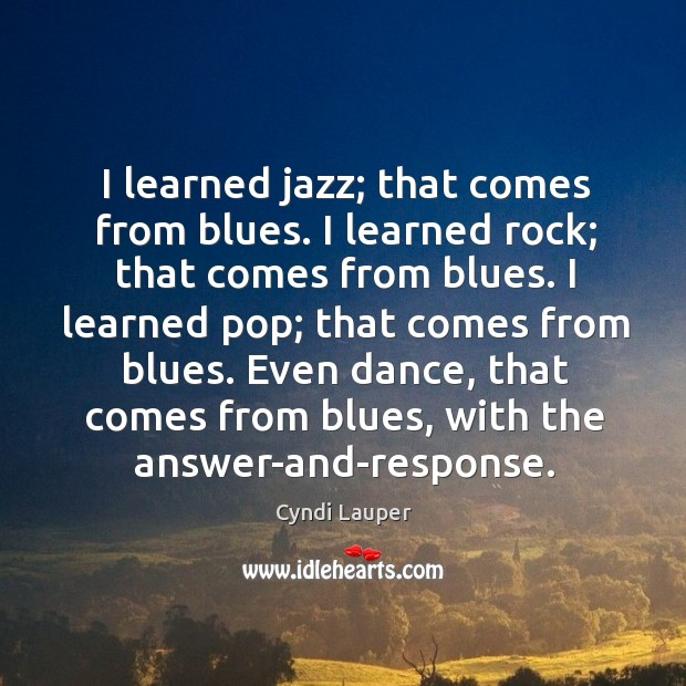 I learned jazz; that comes from blues. I learned rock; that comes Image