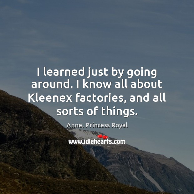 Image, I learned just by going around. I know all about Kleenex factories,